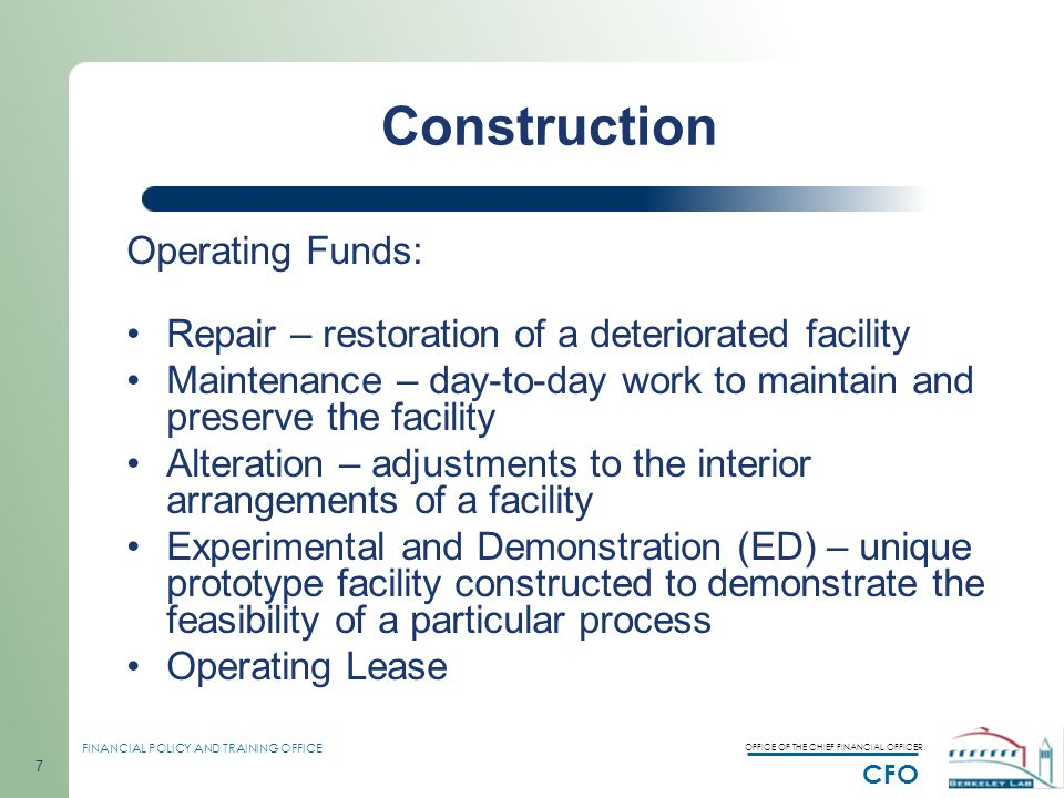 OFFICE OF THE CHIEF FINANCIAL OFFICER CFO FINANCIAL POLICY AND TRAINING OFFICE 7 Construction Operating Funds: Repair – restoration of a deteriorated facility Maintenance – day-to-day work to maintain and preserve the facility Alteration – adjustments to the interior arrangements of a facility Experimental and Demonstration (ED) – unique prototype facility constructed to demonstrate the feasibility of a particular process Operating Lease
