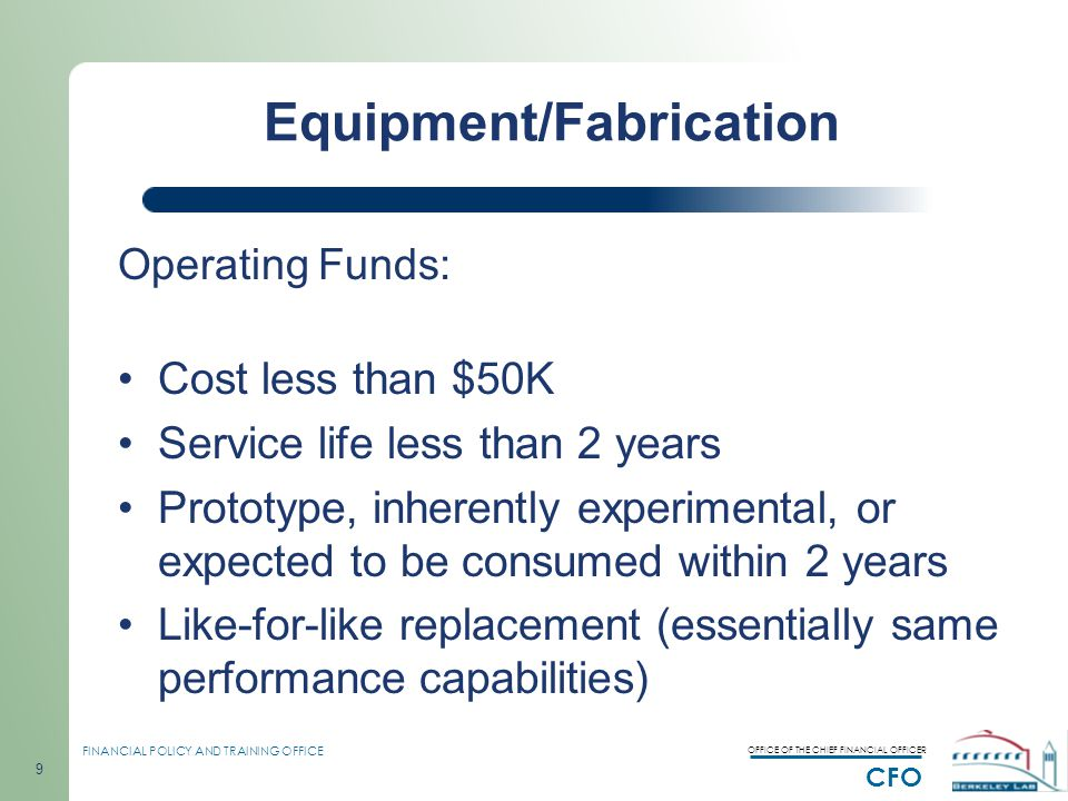 OFFICE OF THE CHIEF FINANCIAL OFFICER CFO FINANCIAL POLICY AND TRAINING OFFICE 9 Equipment/Fabrication Operating Funds: Cost less than $50K Service life less than 2 years Prototype, inherently experimental, or expected to be consumed within 2 years Like-for-like replacement (essentially same performance capabilities)