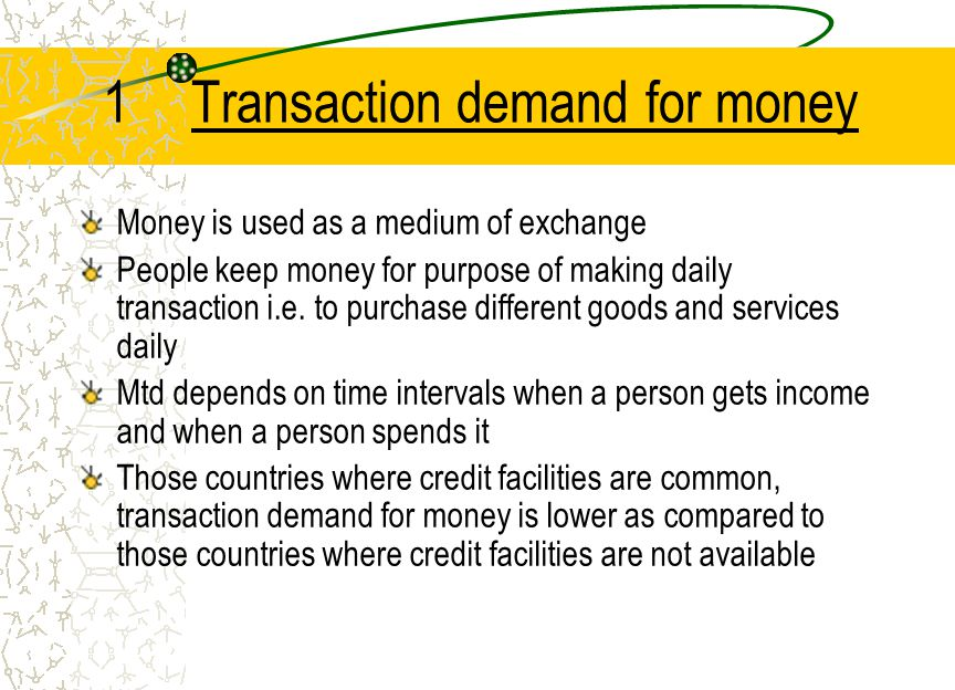 1Transaction demand for money Money is used as a medium of exchange People keep money for purpose of making daily transaction i.e. to purchase differe