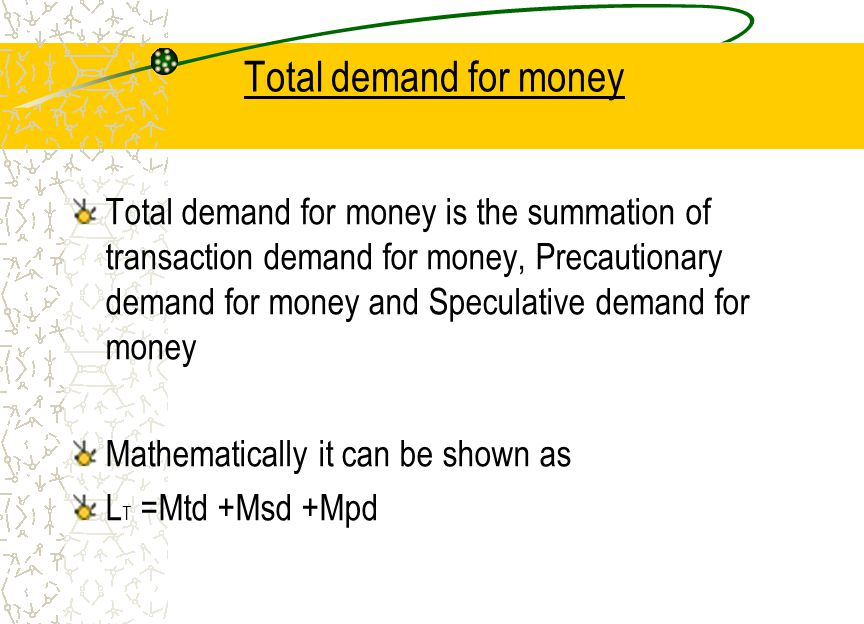 Total demand for money Total demand for money is the summation of transaction demand for money, Precautionary demand for money and Speculative demand