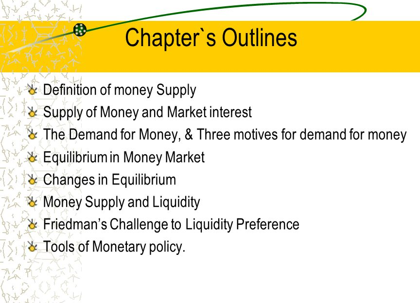 Chapter`s Outlines Definition of money Supply Supply of Money and Market interest The Demand for Money, & Three motives for demand for money Equilibri