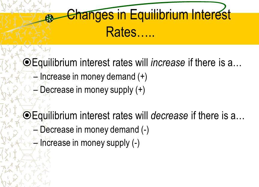 Changes in Equilibrium Interest Rates….. Equilibrium interest rates will increase if there is a… –Increase in money demand (+) –Decrease in money supp