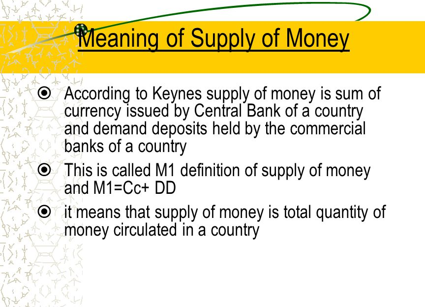Meaning of Supply of Money According to Keynes supply of money is sum of currency issued by Central Bank of a country and demand deposits held by the