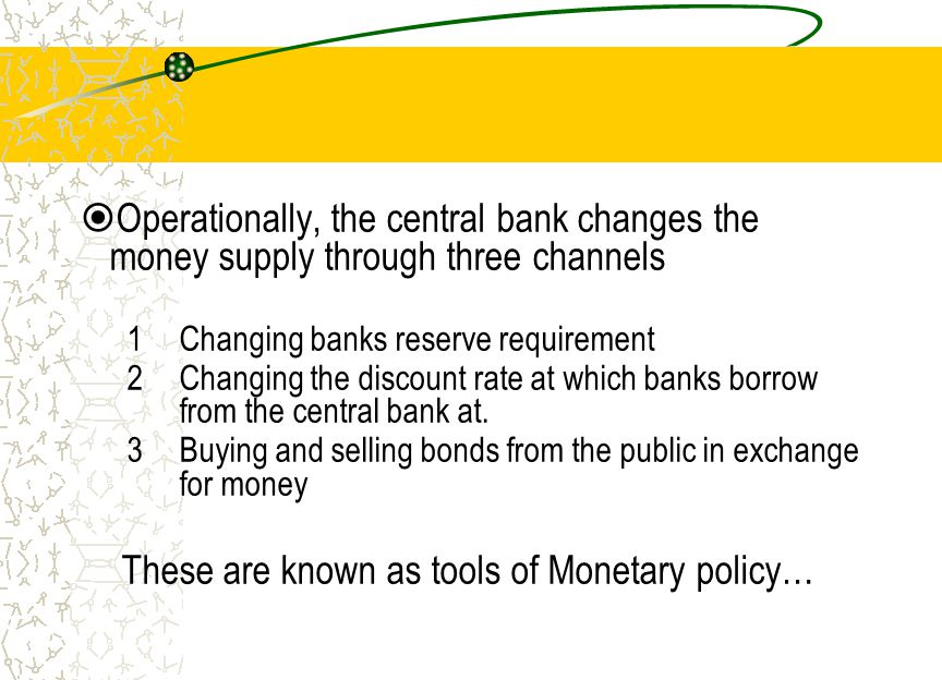 Operationally, the central bank changes the money supply through three channels 1Changing banks reserve requirement 2Changing the discount rate at whi