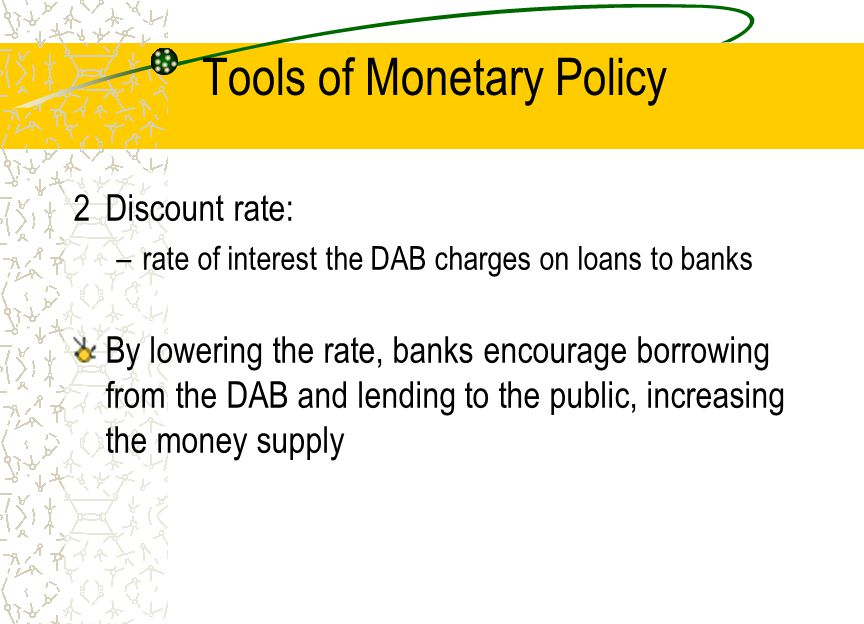 Tools of Monetary Policy 2Discount rate: –rate of interest the DAB charges on loans to banks By lowering the rate, banks encourage borrowing from the