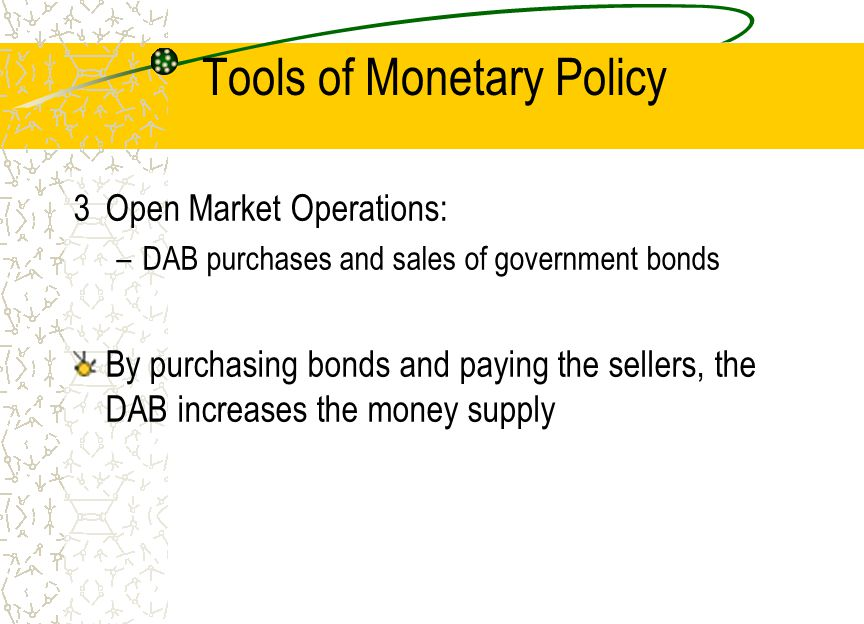Tools of Monetary Policy 3Open Market Operations: –DAB purchases and sales of government bonds By purchasing bonds and paying the sellers, the DAB inc