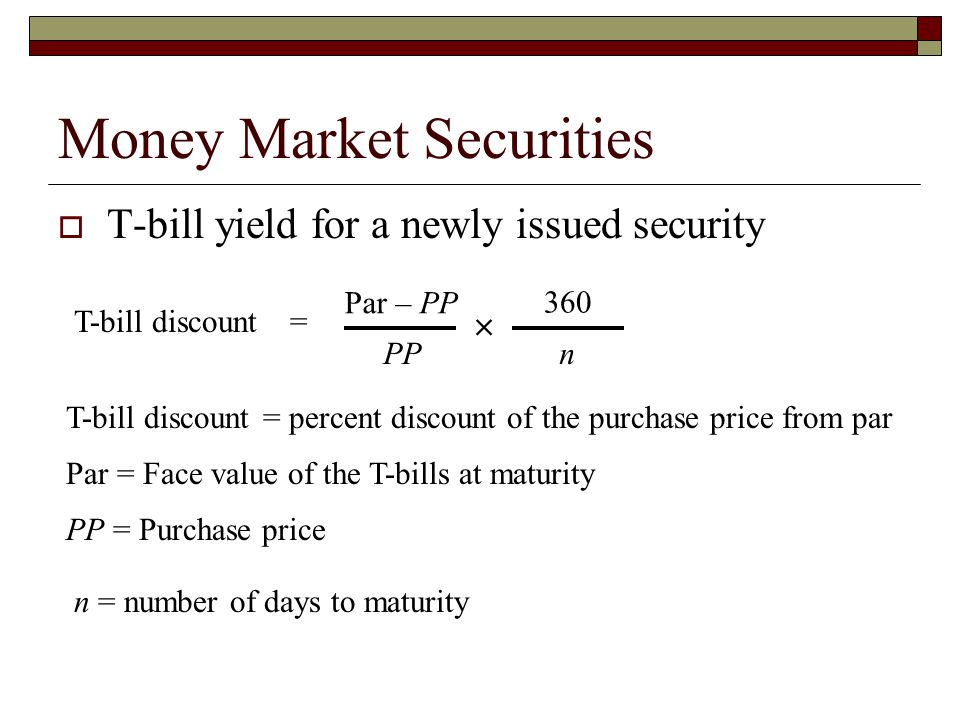 Money Market Securities T-bill yield for a newly issued security Par – PP PP 360 n T-bill discount = percent discount of the purchase price from par P