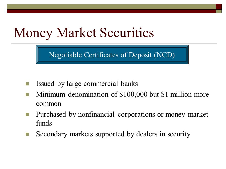 Money Market Securities Issued by large commercial banks Minimum denomination of $100,000 but $1 million more common Purchased by nonfinancial corpora
