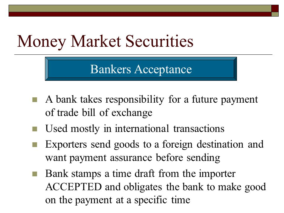Money Market Securities A bank takes responsibility for a future payment of trade bill of exchange Used mostly in international transactions Exporters