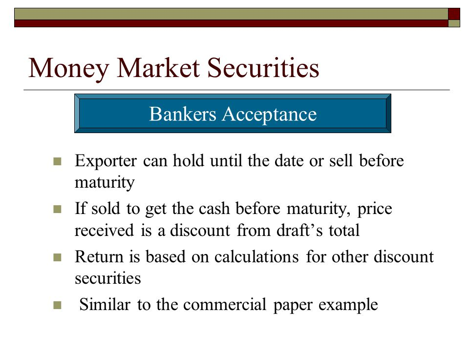 Money Market Securities Exporter can hold until the date or sell before maturity If sold to get the cash before maturity, price received is a discount