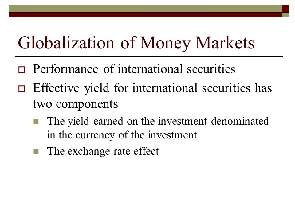 Globalization of Money Markets Performance of international securities Effective yield for international securities has two components The yield earne