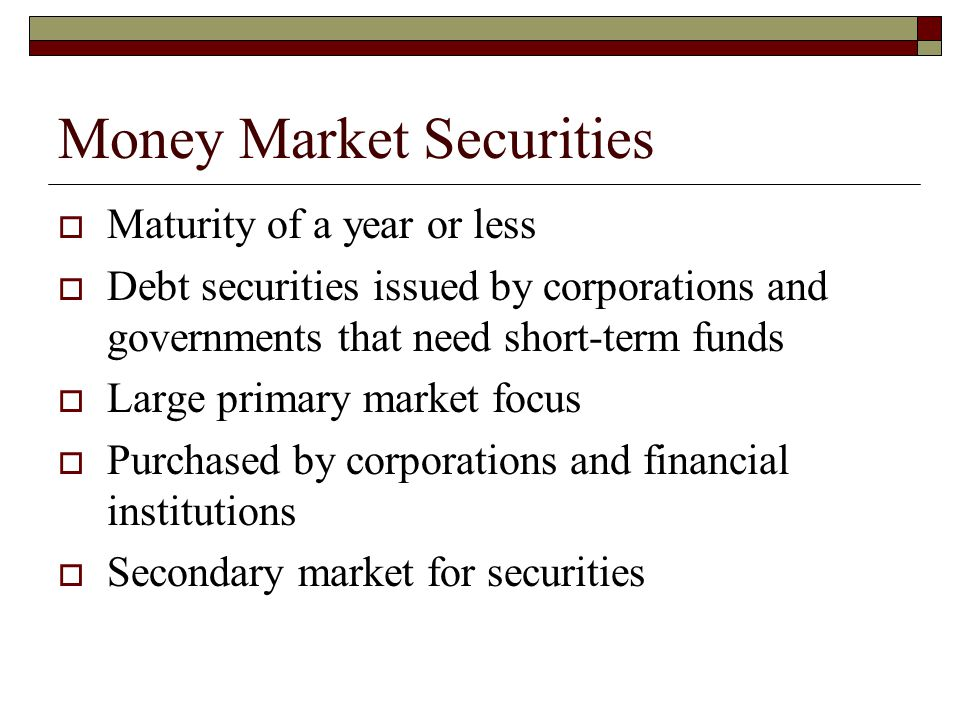 Money Market Securities Maturity of a year or less Debt securities issued by corporations and governments that need short-term funds Large primary mar