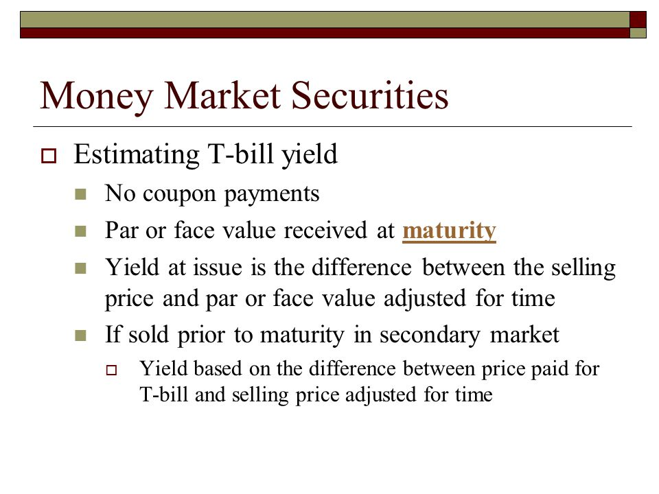 Money Market Securities Estimating T-bill yield No coupon payments Par or face value received at maturitymaturity Yield at issue is the difference bet