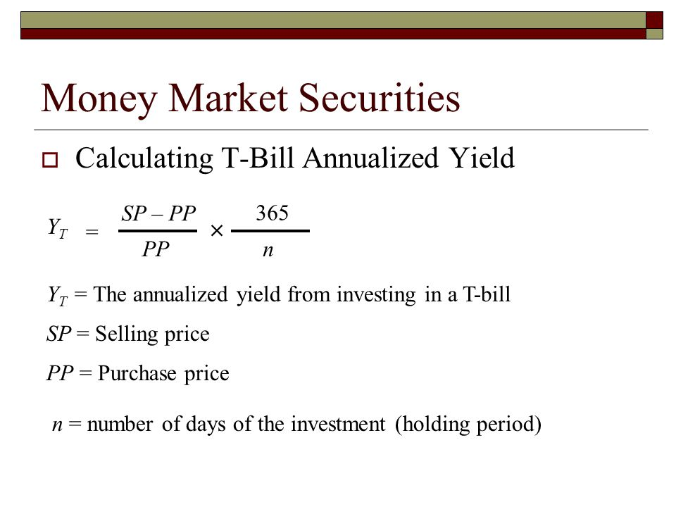 Money Market Securities Calculating T-Bill Annualized Yield YTYT SP – PP PP 365 n Y T = The annualized yield from investing in a T-bill SP = Selling p