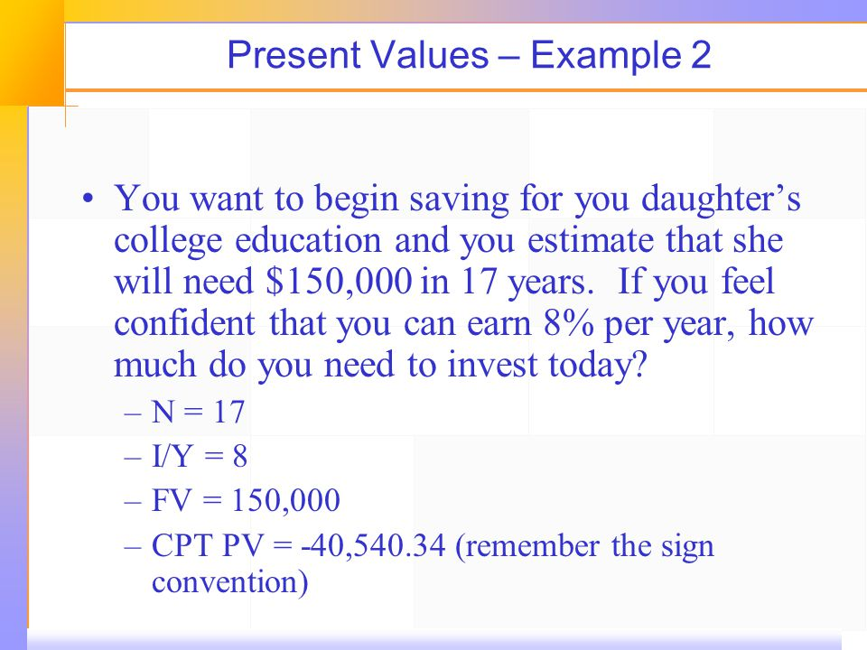Present Values – Example 2 You want to begin saving for you daughters college education and you estimate that she will need $150,000 in 17 years.