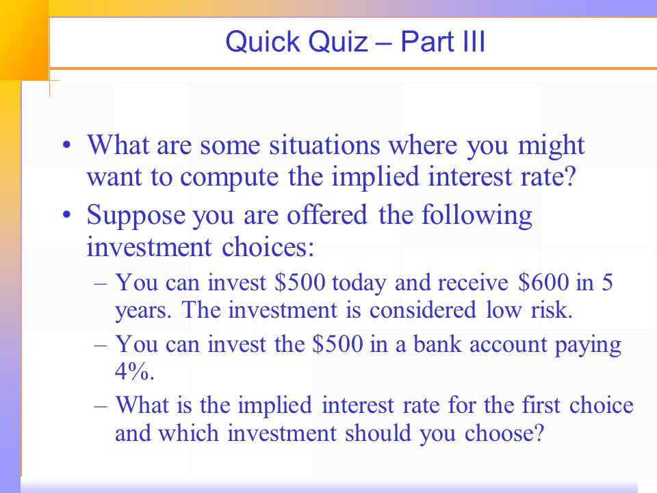 Quick Quiz – Part III What are some situations where you might want to compute the implied interest rate.