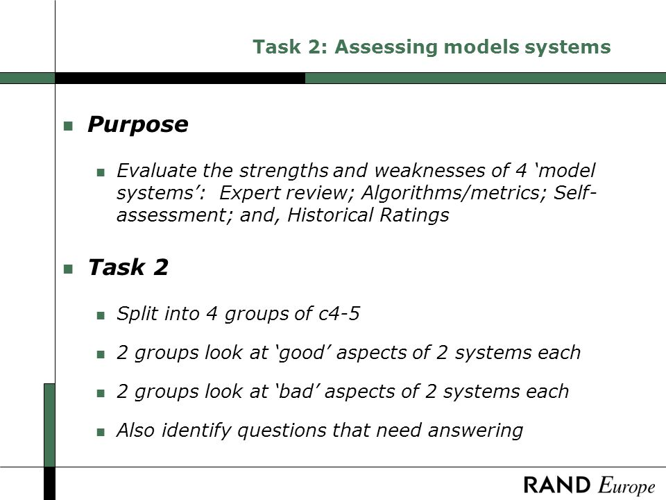 Task 2: Assessing models systems n Purpose n Evaluate the strengths and weaknesses of 4 model systems: Expert review; Algorithms/metrics; Self- assessment; and, Historical Ratings n Task 2 n Split into 4 groups of c4-5 n 2 groups look at good aspects of 2 systems each n 2 groups look at bad aspects of 2 systems each n Also identify questions that need answering