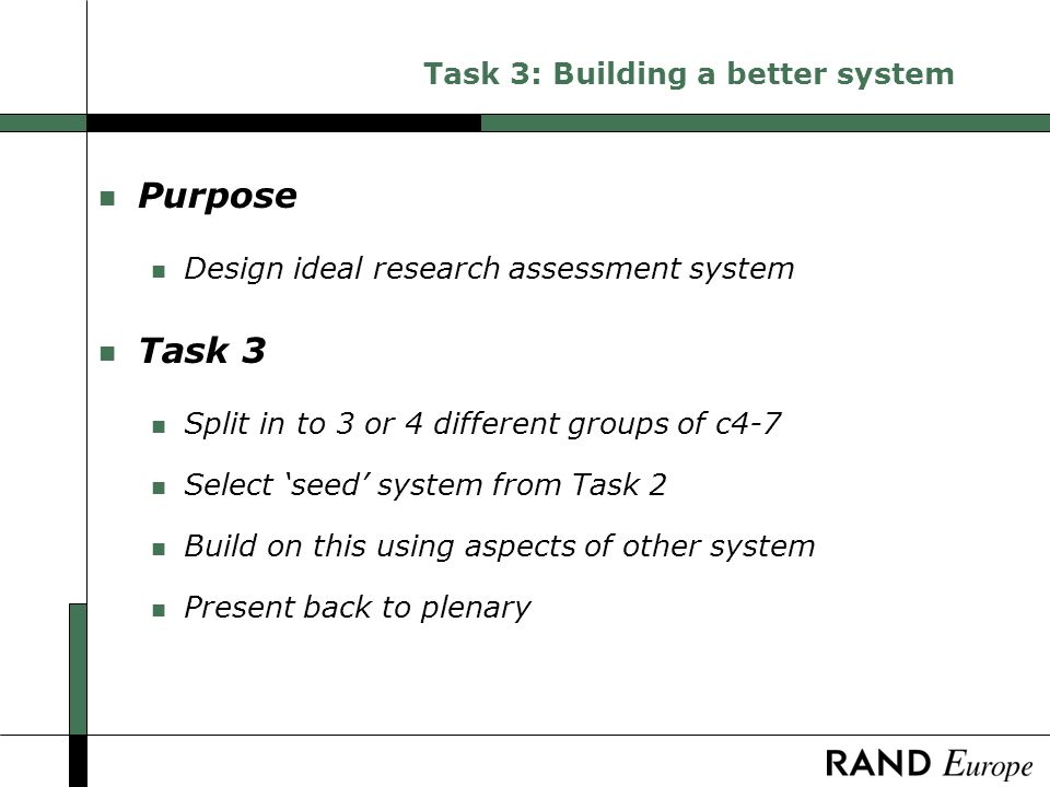 Task 3: Building a better system n Purpose n Design ideal research assessment system n Task 3 n Split in to 3 or 4 different groups of c4-7 n Select seed system from Task 2 n Build on this using aspects of other system n Present back to plenary