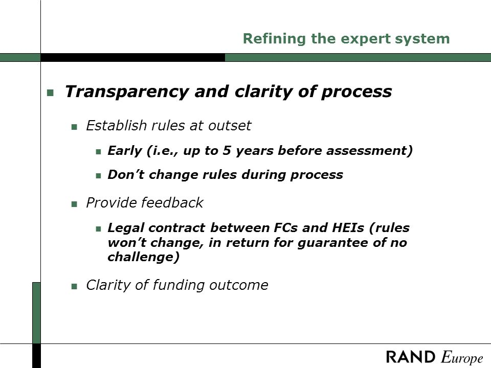 Refining the expert system n Transparency and clarity of process n Establish rules at outset n Early (i.e., up to 5 years before assessment) n Dont change rules during process n Provide feedback n Legal contract between FCs and HEIs (rules wont change, in return for guarantee of no challenge) n Clarity of funding outcome