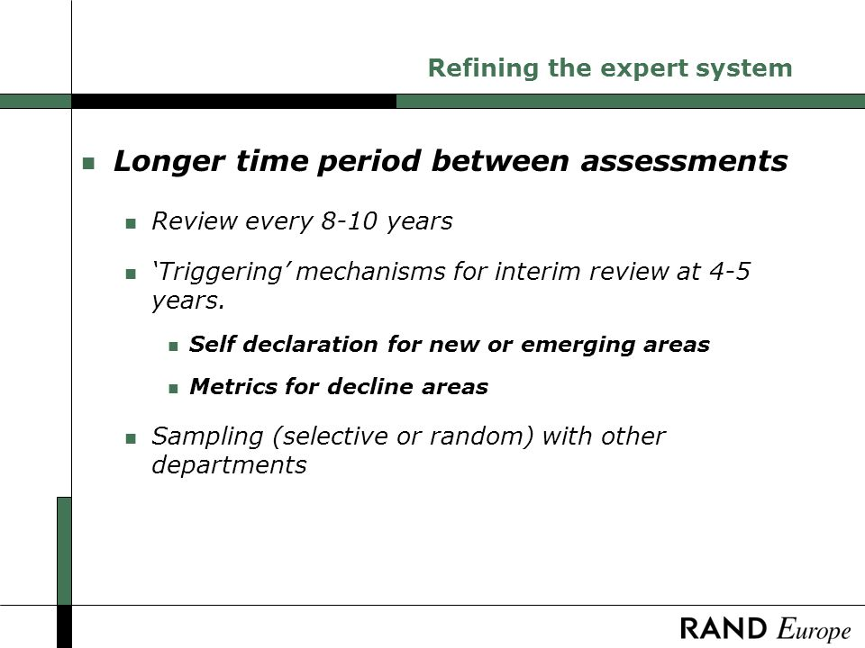 Refining the expert system n Longer time period between assessments n Review every 8-10 years n Triggering mechanisms for interim review at 4-5 years.