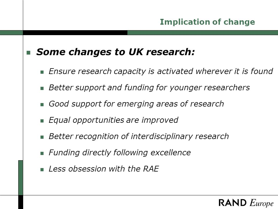 Implication of change n Some changes to UK research: n Ensure research capacity is activated wherever it is found n Better support and funding for younger researchers n Good support for emerging areas of research n Equal opportunities are improved n Better recognition of interdisciplinary research n Funding directly following excellence n Less obsession with the RAE