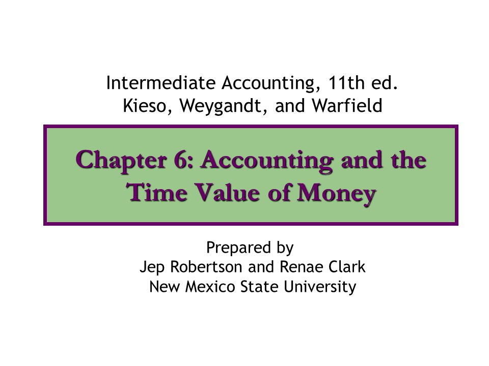 Chapter 6: Accounting and the Time Value of Money Intermediate Accounting, 11th ed. Kieso, Weygandt, and Warfield Prepared by Jep Robertson and Renae