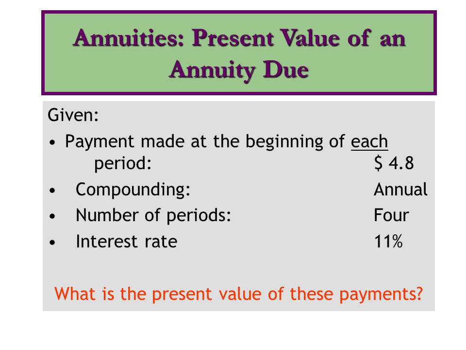 Given: Payment made at the beginning of each period: $ 4.8 Compounding:Annual Number of periods:Four Interest rate11% What is the present value of the