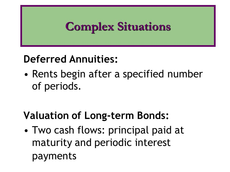 Deferred Annuities: Rents begin after a specified number of periods. Valuation of Long-term Bonds: Two cash flows: principal paid at maturity and peri