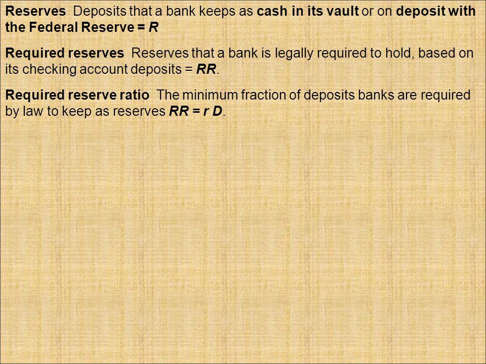 Reserves Deposits that a bank keeps as cash in its vault or on deposit with the Federal Reserve = R Required reserves Reserves that a bank is legally required to hold, based on its checking account deposits = RR.