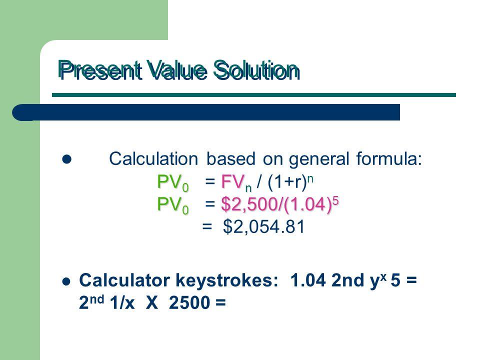 PV 0 FV n PV 0 $2,500/(1.04) 5 Calculation based on general formula: PV 0 = FV n / (1+r) n PV 0 = $2,500/(1.04) 5 = $2,054.81 Calculator keystrokes: 1.04 2nd y x 5 = 2 nd 1/x X 2500 = Present Value Solution