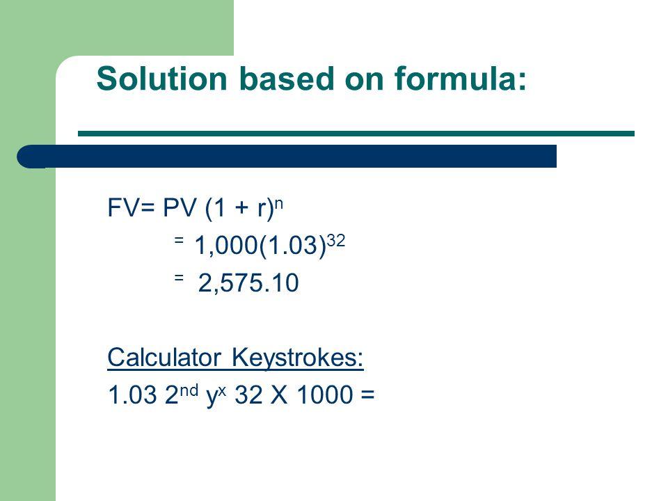 Solution based on formula: FV= PV (1 + r) n = 1,000(1.03) 32 = 2,575.10 Calculator Keystrokes: 1.03 2 nd y x 32 X 1000 =