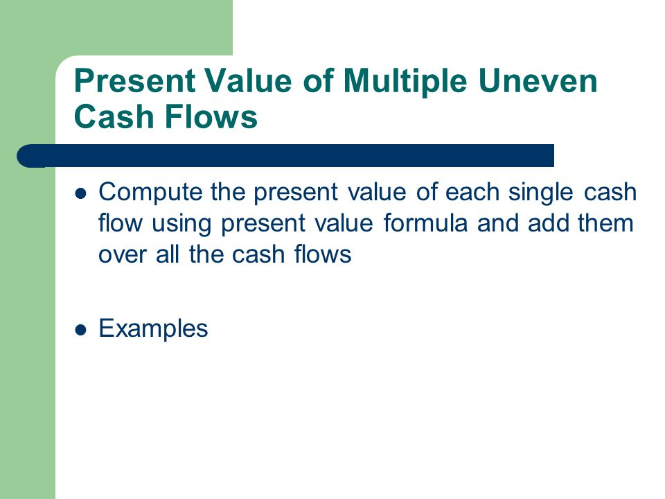 Present Value of Multiple Uneven Cash Flows Compute the present value of each single cash flow using present value formula and add them over all the cash flows Examples