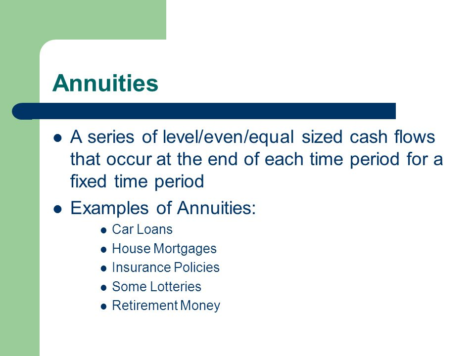Annuities A series of level/even/equal sized cash flows that occur at the end of each time period for a fixed time period Examples of Annuities: Car L