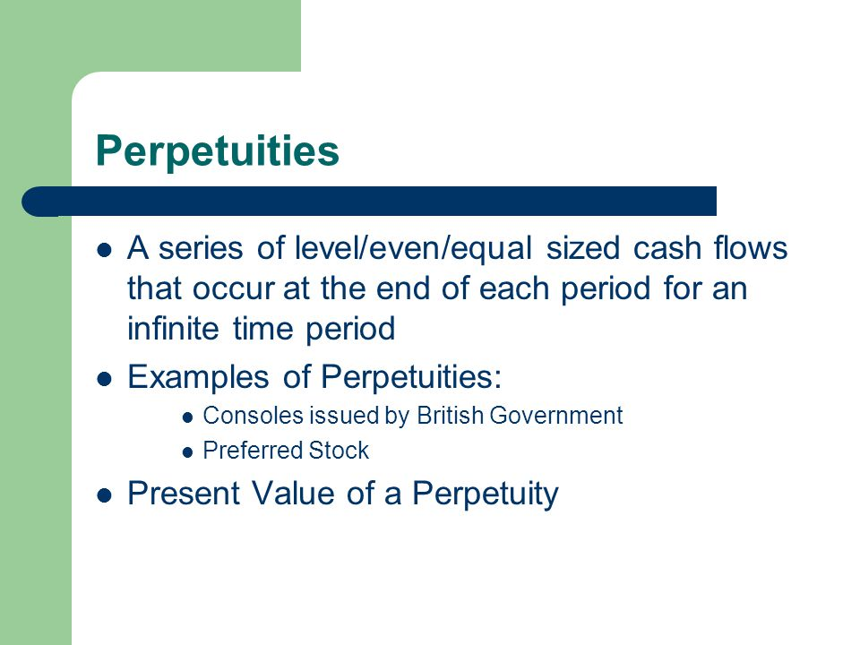 Perpetuities A series of level/even/equal sized cash flows that occur at the end of each period for an infinite time period Examples of Perpetuities: Consoles issued by British Government Preferred Stock Present Value of a Perpetuity