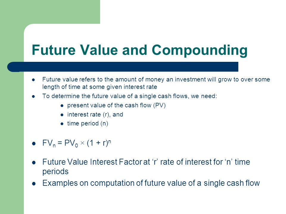 Future Value and Compounding Future value refers to the amount of money an investment will grow to over some length of time at some given interest rate To determine the future value of a single cash flows, we need: present value of the cash flow (PV) interest rate (r), and time period (n) FV n = PV 0 × (1 + r) n Future Value Interest Factor at r rate of interest for n time periods Examples on computation of future value of a single cash flow