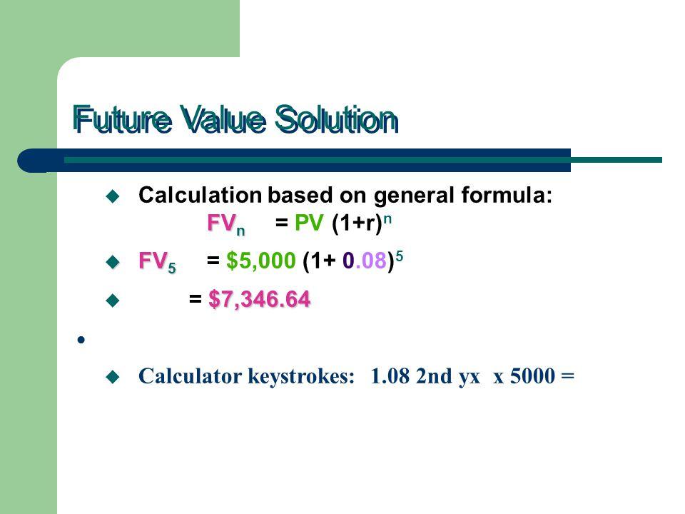 Future Value Solution FV n u Calculation based on general formula: FV n = PV (1+r) n u FV 5 u FV 5 = $5,000 (1+ 0.08) 5 $7,346.64 u = $7,346.64 u Calculator keystrokes: 1.08 2nd yx x 5000 =