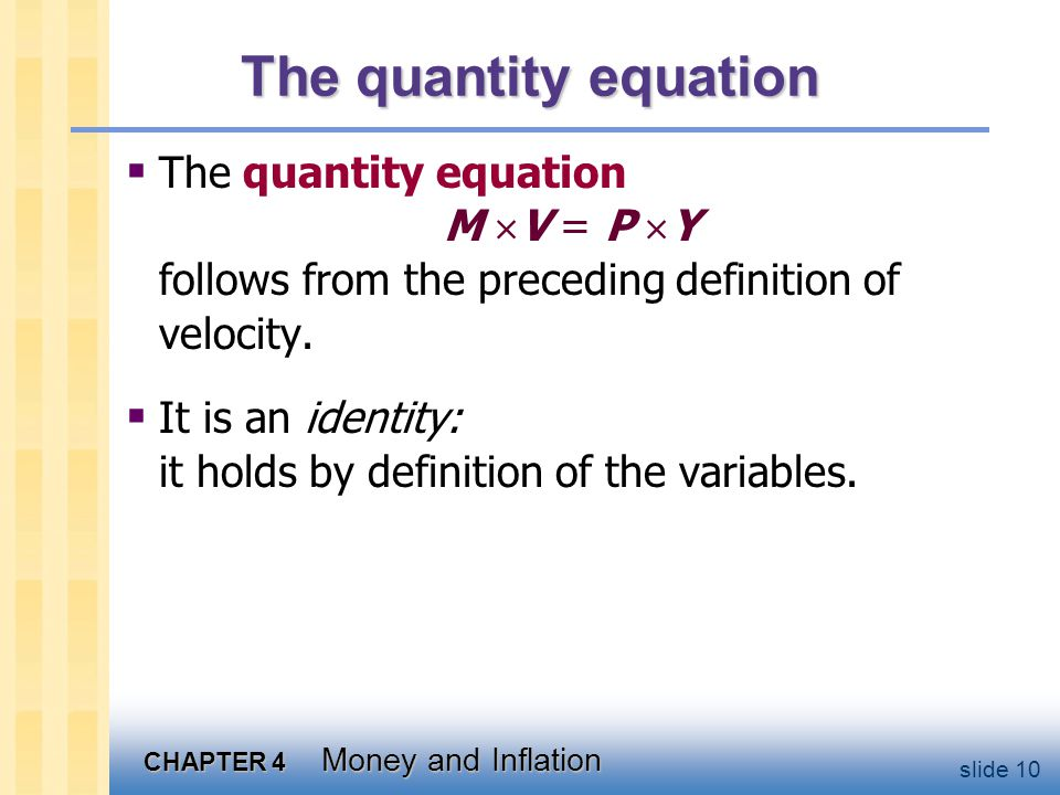 CHAPTER 4 Money and Inflation slide 10 The quantity equation The quantity equation M V = P Y follows from the preceding definition of velocity. It is