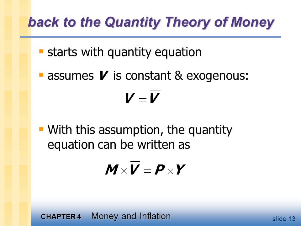 CHAPTER 4 Money and Inflation slide 13 back to the Quantity Theory of Money starts with quantity equation assumes V is constant & exogenous: With this