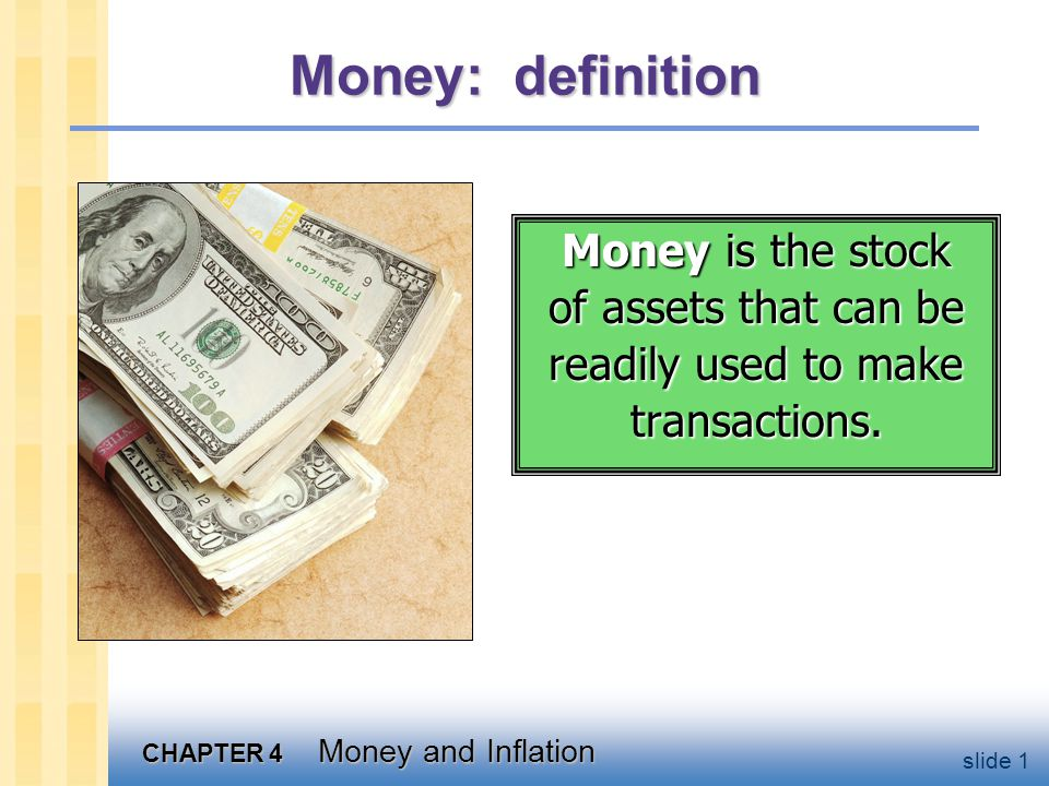 CHAPTER 4 Money and Inflation slide 12 Money demand and the quantity equation money demand: (M/P ) d = k Y quantity equation: M V = P Y The connection between them: k = 1/V When people hold lots of money relative to their incomes (k is high), money changes hands infrequently (V is low).