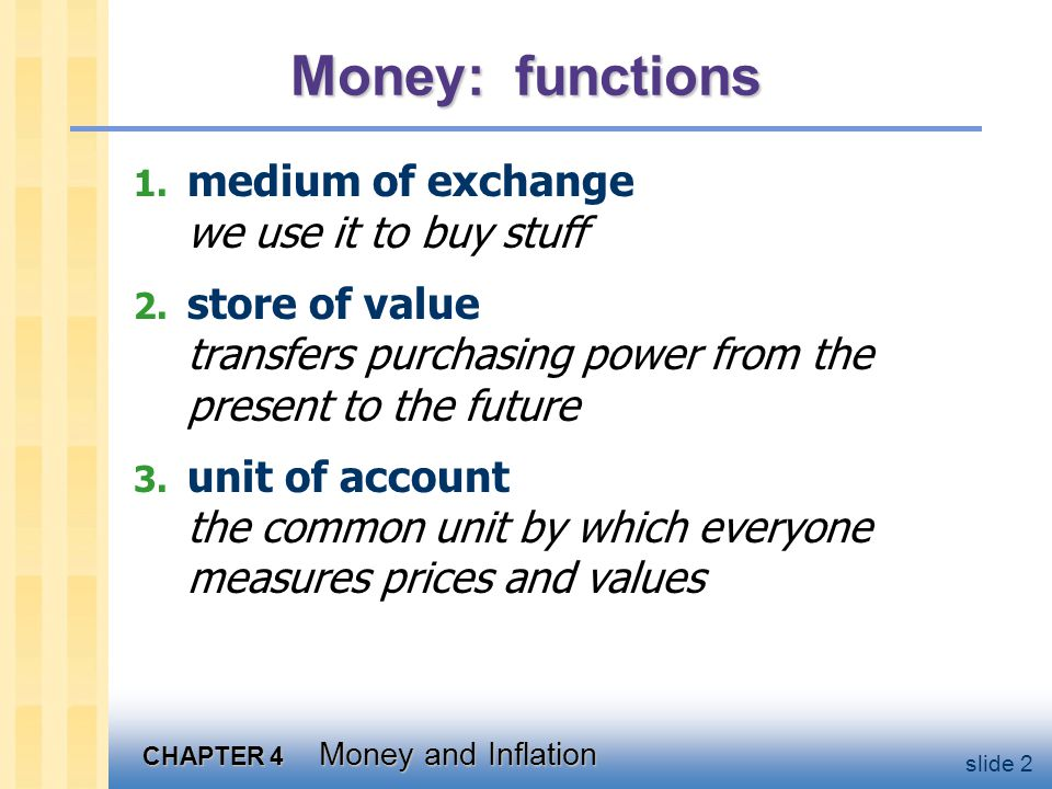 CHAPTER 4 Money and Inflation slide 2 Money: functions 1. medium of exchange we use it to buy stuff 2. store of value transfers purchasing power from