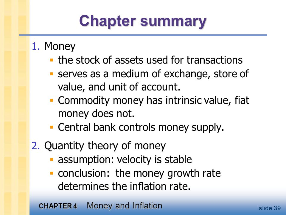 CHAPTER 4 Money and Inflation slide 39 Chapter summary 1. Money the stock of assets used for transactions serves as a medium of exchange, store of val