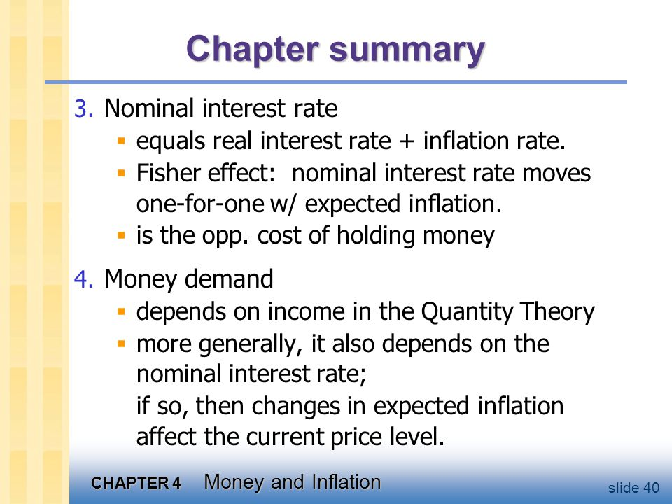 CHAPTER 4 Money and Inflation slide 40 Chapter summary 3. Nominal interest rate equals real interest rate + inflation rate. Fisher effect: nominal int