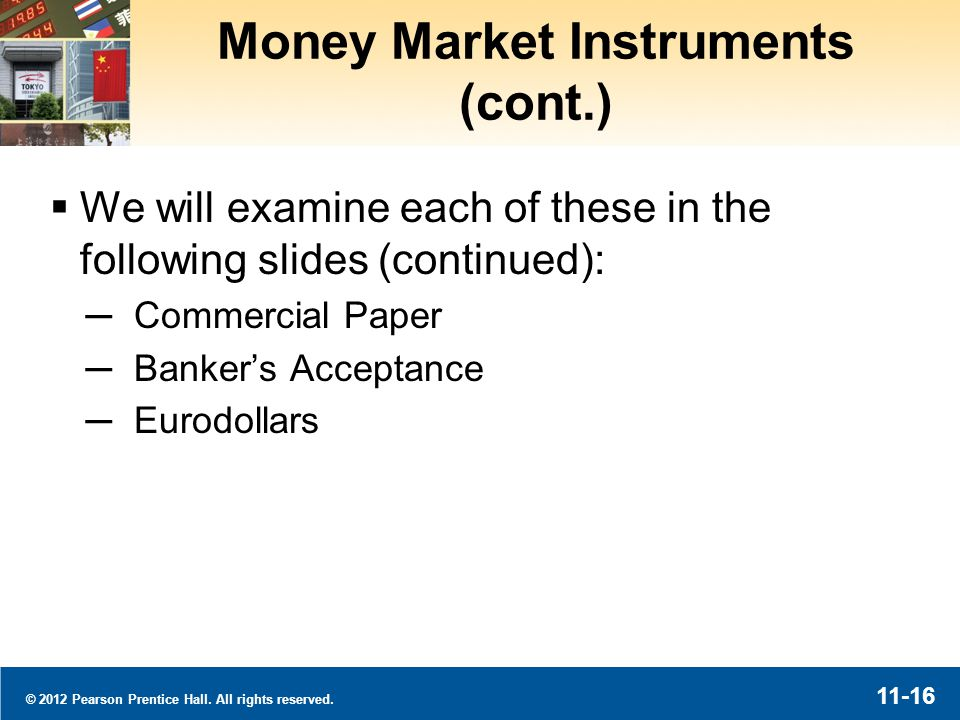 © 2012 Pearson Prentice Hall. All rights reserved. 11-16 Money Market Instruments (cont.) We will examine each of these in the following slides (conti