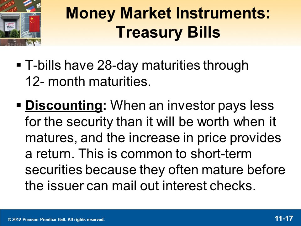 © 2012 Pearson Prentice Hall. All rights reserved. 11-17 Money Market Instruments: Treasury Bills T-bills have 28-day maturities through 12- month mat
