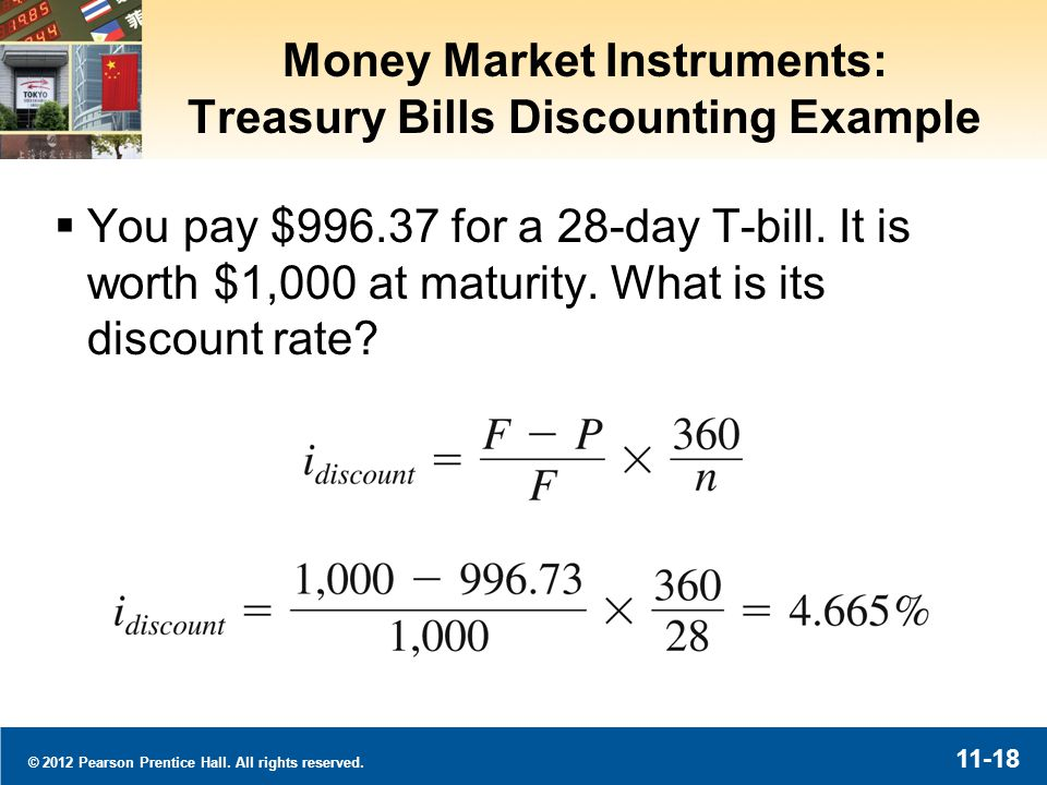© 2012 Pearson Prentice Hall. All rights reserved. 11-18 Money Market Instruments: Treasury Bills Discounting Example You pay $996.37 for a 28-day T-b