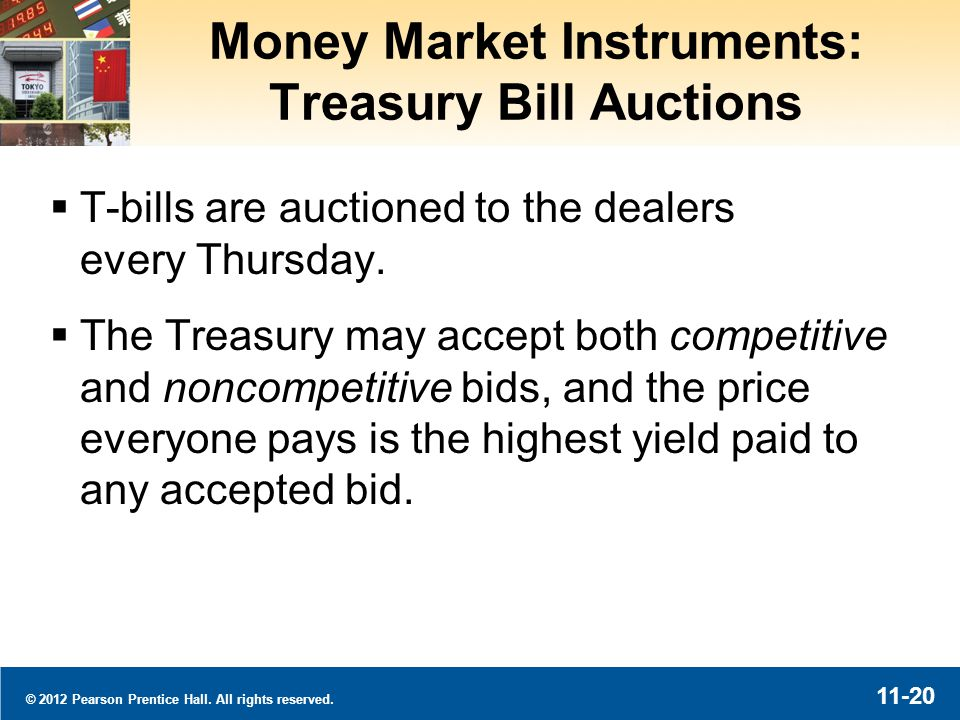 © 2012 Pearson Prentice Hall. All rights reserved. 11-20 Money Market Instruments: Treasury Bill Auctions T-bills are auctioned to the dealers every T