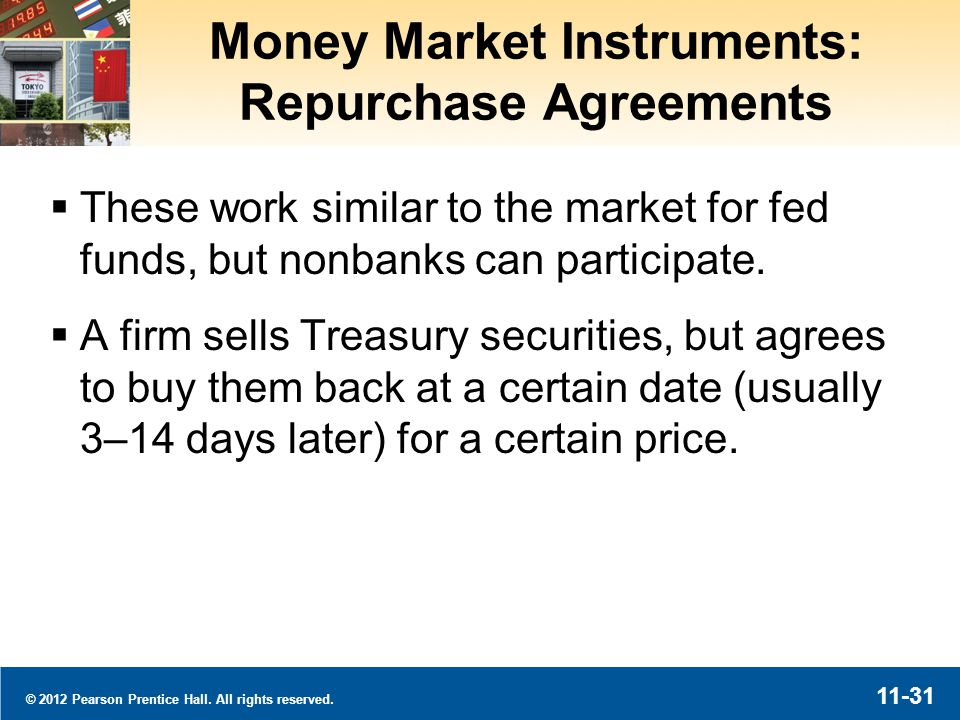 © 2012 Pearson Prentice Hall. All rights reserved. 11-31 Money Market Instruments: Repurchase Agreements These work similar to the market for fed fund