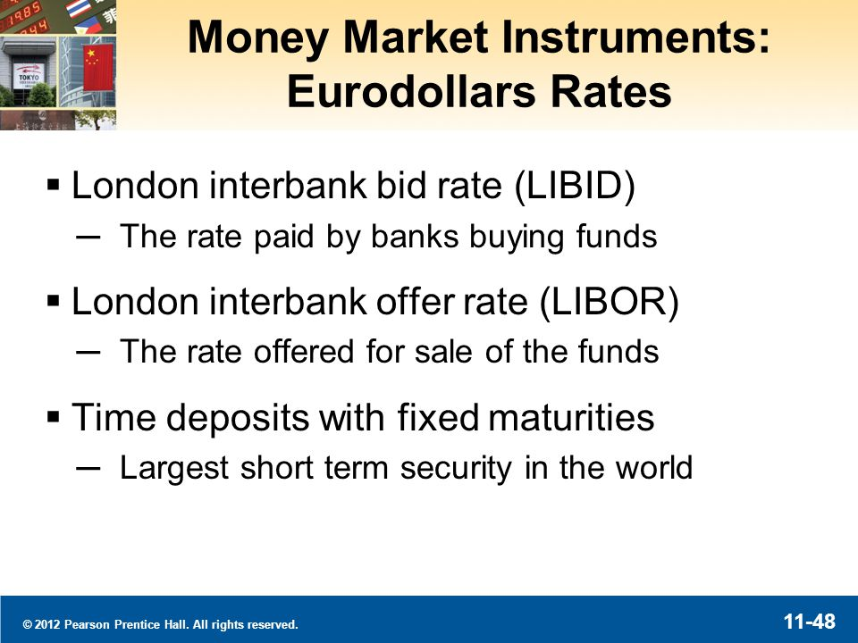 © 2012 Pearson Prentice Hall. All rights reserved. 11-48 Money Market Instruments: Eurodollars Rates London interbank bid rate (LIBID) The rate paid b