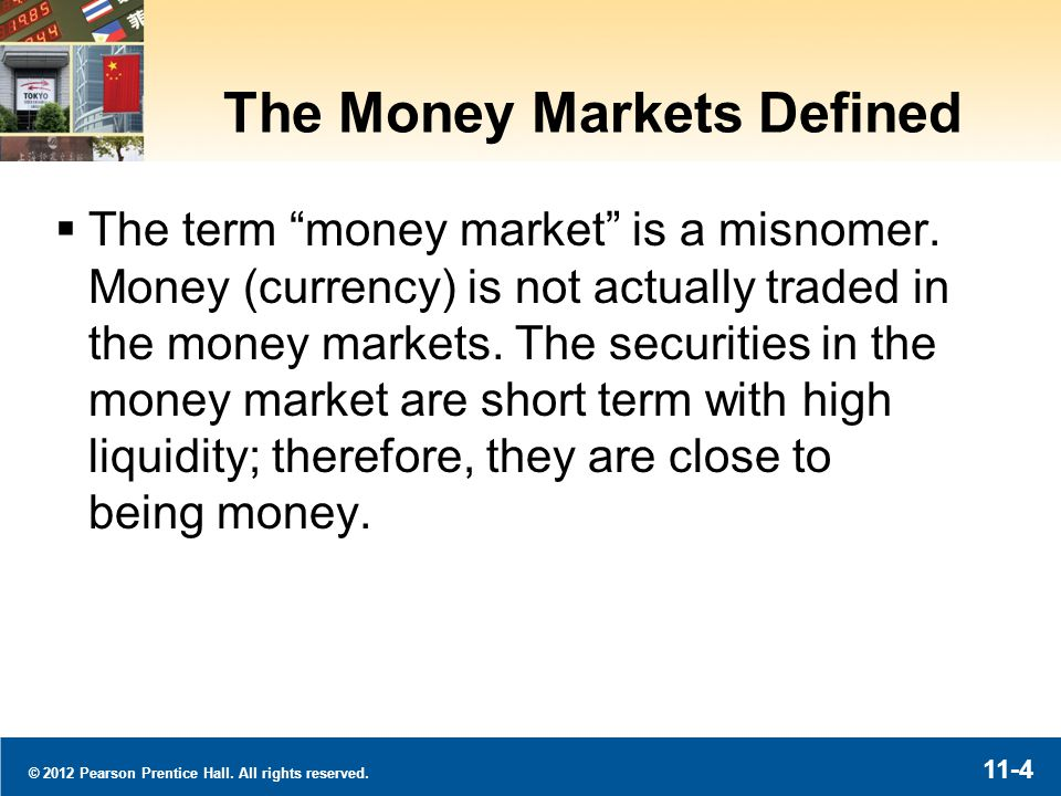 © 2012 Pearson Prentice Hall. All rights reserved. 11-4 The Money Markets Defined The term money market is a misnomer. Money (currency) is not actuall