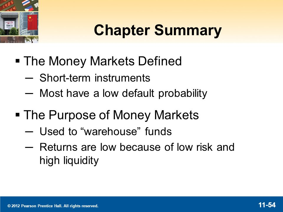© 2012 Pearson Prentice Hall. All rights reserved. 11-54 Chapter Summary The Money Markets Defined Short-term instruments Most have a low default prob